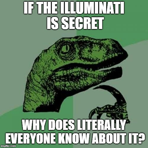 Philosoraptor Meme | IF THE ILLUMINATI IS SECRET WHY DOES LITERALLY EVERYONE KNOW ABOUT IT? | image tagged in memes,philosoraptor | made w/ Imgflip meme maker