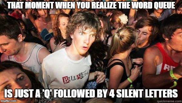 what if rave | THAT MOMENT WHEN YOU REALIZE THE WORD QUEUE IS JUST A 'Q' FOLLOWED BY 4 SILENT LETTERS | image tagged in what if rave | made w/ Imgflip meme maker