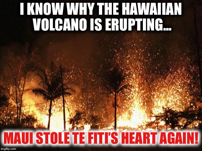 Hey Moana... the Big Island needs ya to bear Maui up again! | I KNOW WHY THE HAWAIIAN VOLCANO IS ERUPTING... MAUI STOLE TE FITI'S HEART AGAIN! | image tagged in volcano,hawaiian,maui,moana | made w/ Imgflip meme maker