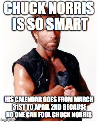 Chuck Norris Flex Meme | CHUCK NORRIS IS SO SMART HIS CALENDAR GOES FROM MARCH 31ST TO APRIL 2ND BECAUSE NO ONE CAN FOOL CHUCK NORRIS | image tagged in memes,chuck norris flex,chuck norris | made w/ Imgflip meme maker