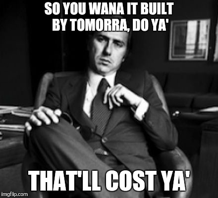 SO YOU WANA IT BUILT BY TOMORRA, DO YA' THAT'LL COST YA' | made w/ Imgflip meme maker