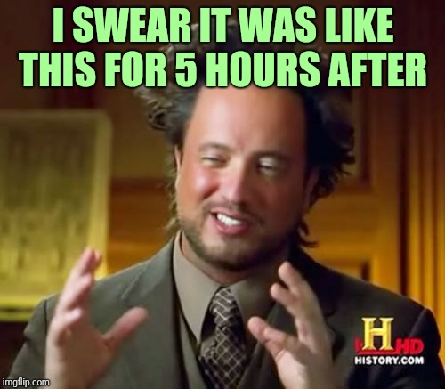 Ancient Aliens Meme | I SWEAR IT WAS LIKE THIS FOR 5 HOURS AFTER | image tagged in memes,ancient aliens | made w/ Imgflip meme maker
