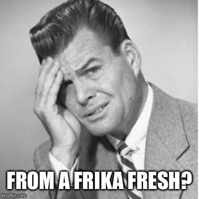 FROM A FRIKA FRESH? | made w/ Imgflip meme maker