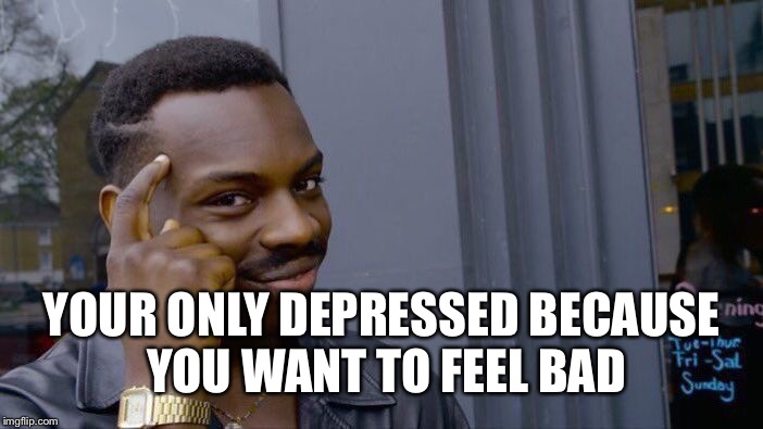 Roll Safe Think About It Meme | YOUR ONLY DEPRESSED BECAUSE YOU WANT TO FEEL BAD | image tagged in memes,roll safe think about it | made w/ Imgflip meme maker