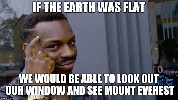 Roll Safe Think About It Meme | IF THE EARTH WAS FLAT WE WOULD BE ABLE TO LOOK OUT OUR WINDOW AND SEE MOUNT EVEREST | image tagged in memes,roll safe think about it | made w/ Imgflip meme maker