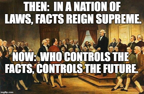 Constitutional Convention | THEN:  IN A NATION OF LAWS, FACTS REIGN SUPREME. NOW:  WHO CONTROLS THE FACTS, CONTROLS THE FUTURE. | image tagged in constitutional convention | made w/ Imgflip meme maker