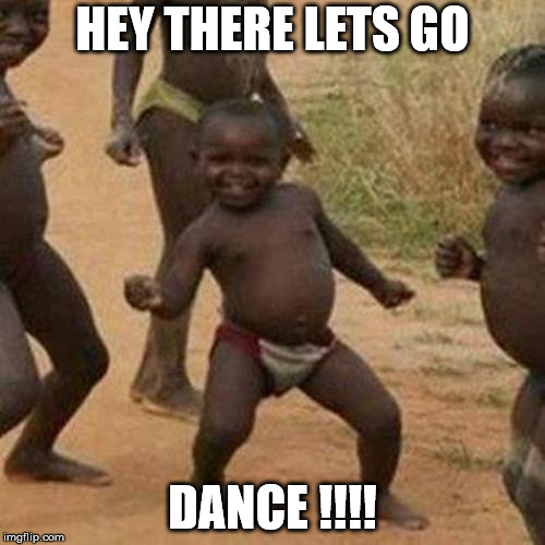 Third World Success Kid Meme | HEY THERE LETS GO DANCE !!!! | image tagged in memes,third world success kid | made w/ Imgflip meme maker