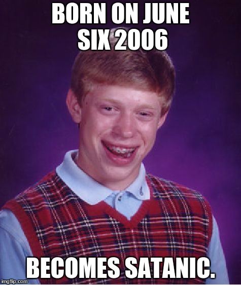 Bad Luck Brian Meme | BORN ON JUNE SIX 2006 BECOMES SATANIC. | image tagged in memes,bad luck brian | made w/ Imgflip meme maker