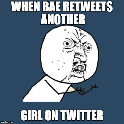 Y U No Meme | WHEN BAE RETWEETS ANOTHER GIRL ON TWITTER | image tagged in memes,y u no | made w/ Imgflip meme maker