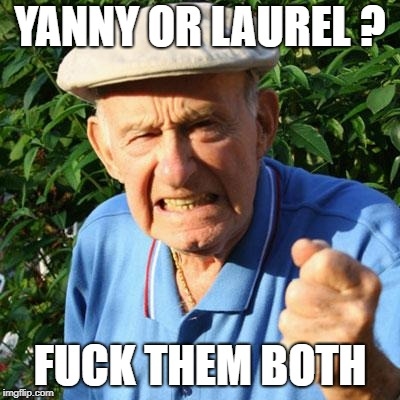 angry old man | YANNY OR LAUREL ? F**K THEM BOTH | image tagged in angry old man | made w/ Imgflip meme maker