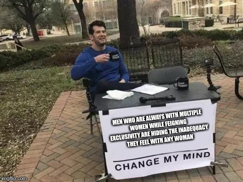Change My Mind | MEN WHO ARE ALWAYS WITH MULTIPLE WOMEN WHILE FEIGNING EXCLUSIVITY ARE HIDING THE INADEQUACY THEY FEEL WITH ANY WOMAN | image tagged in change my mind | made w/ Imgflip meme maker