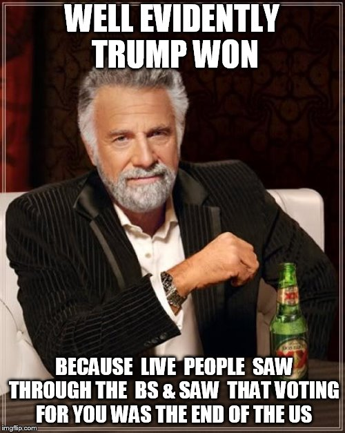 The Most Interesting Man In The World Meme | WELL EVIDENTLY TRUMP WON BECAUSE  LIVE  PEOPLE  SAW THROUGH THE  BS & SAW  THAT VOTING FOR YOU WAS THE END OF THE US | image tagged in memes,the most interesting man in the world | made w/ Imgflip meme maker