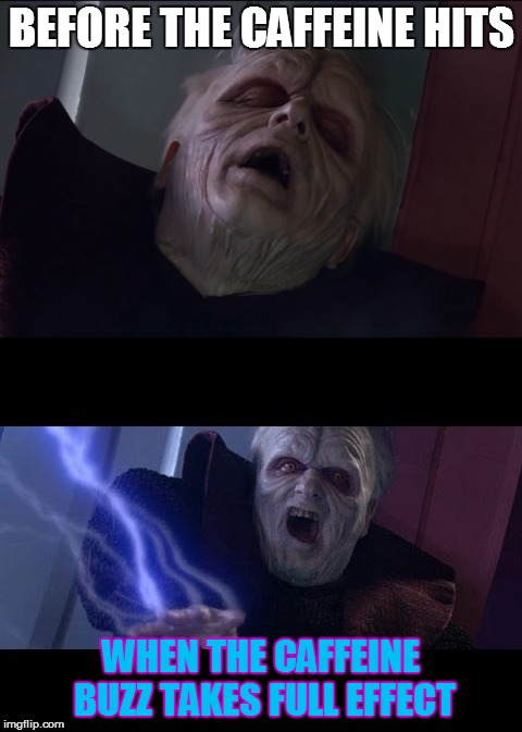 BEFORE THE CAFFEINE HITS WHEN THE CAFFEINE BUZZ TAKES FULL EFFECT | image tagged in palpatine,unlimited power,caffeine | made w/ Imgflip meme maker