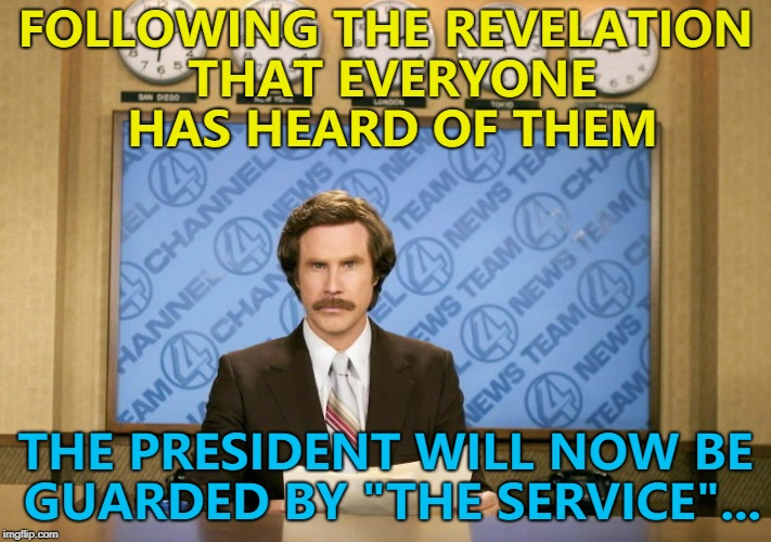 "They were hoping to keep the news secret... :) | FOLLOWING THE REVELATION THAT EVERYONE HAS HEARD OF THEM THE PRESIDENT WILL NOW BE GUARDED BY ""THE SERVICE""... 
