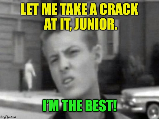 LET ME TAKE A CRACK AT IT, JUNIOR. I'M THE BEST! | made w/ Imgflip meme maker