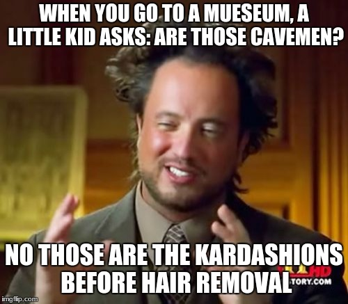 Ancient Aliens Meme | WHEN YOU GO TO A MUESEUM, A LITTLE KID ASKS: ARE THOSE CAVEMEN? NO THOSE ARE THE KARDASHIONS BEFORE HAIR REMOVAL | image tagged in memes,ancient aliens | made w/ Imgflip meme maker