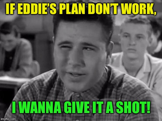 IF EDDIE'S PLAN DON'T WORK, I WANNA GIVE IT A SHOT! | made w/ Imgflip meme maker