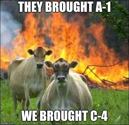 evil cows | THEY BROUGHT A-1 WE BROUGHT C-4 | image tagged in evil cows | made w/ Imgflip meme maker