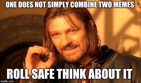 One Does Not Simply Meme | ONE DOES NOT SIMPLY COMBINE TWO MEMES ROLL SAFE THINK ABOUT IT | image tagged in memes,one does not simply | made w/ Imgflip meme maker