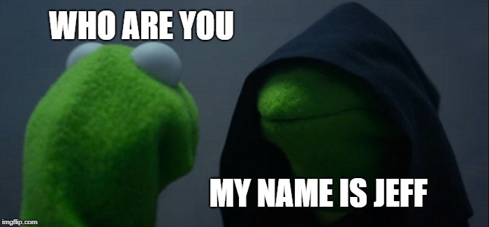 Evil Kermit Meme | WHO ARE YOU MY NAME IS JEFF | image tagged in memes,evil kermit | made w/ Imgflip meme maker