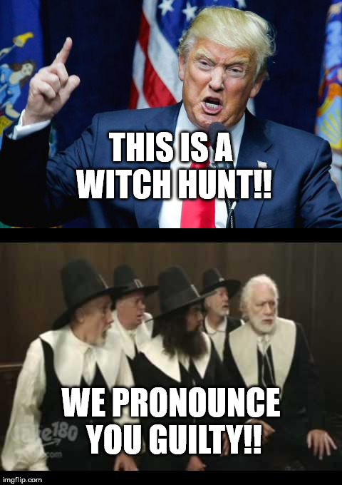 Trump says this is a witch hunt. We pronounce you guilty! | THIS IS A WITCH HUNT!! WE PRONOUNCE YOU GUILTY!! | image tagged in trump,witch hunt,guilty,impeach trump | made w/ Imgflip meme maker