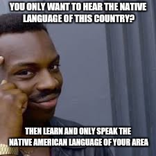 YOU ONLY WANT TO HEAR THE NATIVE LANGUAGE OF THIS COUNTRY? THEN LEARN AND ONLY SPEAK THE NATIVE AMERICAN LANGUAGE OF YOUR AREA | image tagged in anti racism | made w/ Imgflip meme maker
