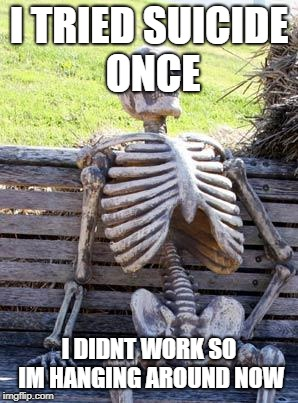 Waiting Skeleton Meme | I TRIED SUICIDE ONCE I DIDNT WORK SO IM HANGING AROUND NOW | image tagged in memes,waiting skeleton | made w/ Imgflip meme maker