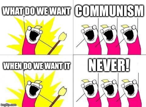 What Do We Want Meme | WHAT DO WE WANT COMMUNISM WHEN DO WE WANT IT NEVER! | image tagged in memes,what do we want | made w/ Imgflip meme maker
