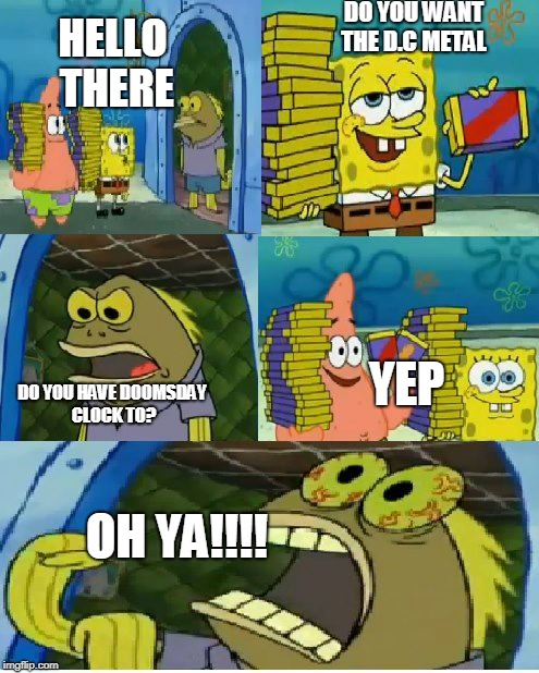 Chocolate Spongebob | HELLO THERE DO YOU WANT THE D.C METAL DO YOU HAVE DOOMSDAY CLOCK TO? YEP OH YA!!!! | image tagged in memes,chocolate spongebob | made w/ Imgflip meme maker