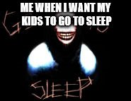 Go to sleep | ME WHEN I WANT MY KIDS TO GO TO SLEEP | image tagged in sleep | made w/ Imgflip meme maker