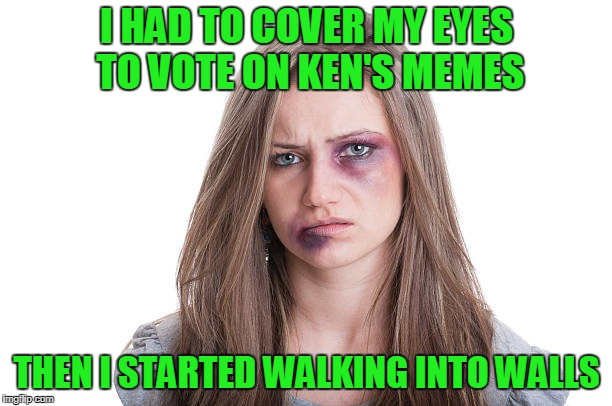 I HAD TO COVER MY EYES TO VOTE ON KEN'S MEMES THEN I STARTED WALKING INTO WALLS | made w/ Imgflip meme maker