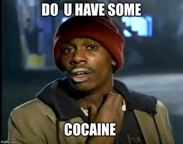 Y'all Got Any More Of That | DO  U HAVE SOME COCAINE | image tagged in memes,y'all got any more of that | made w/ Imgflip meme maker