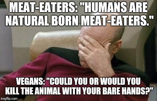 "Captain Picard Facepalm | MEAT-EATERS: ""HUMANS ARE NATURAL BORN MEAT-EATERS."" VEGANS: ""COULD YOU OR WOULD YOU KILL THE ANIMAL WITH YOUR BARE HANDS?"" 