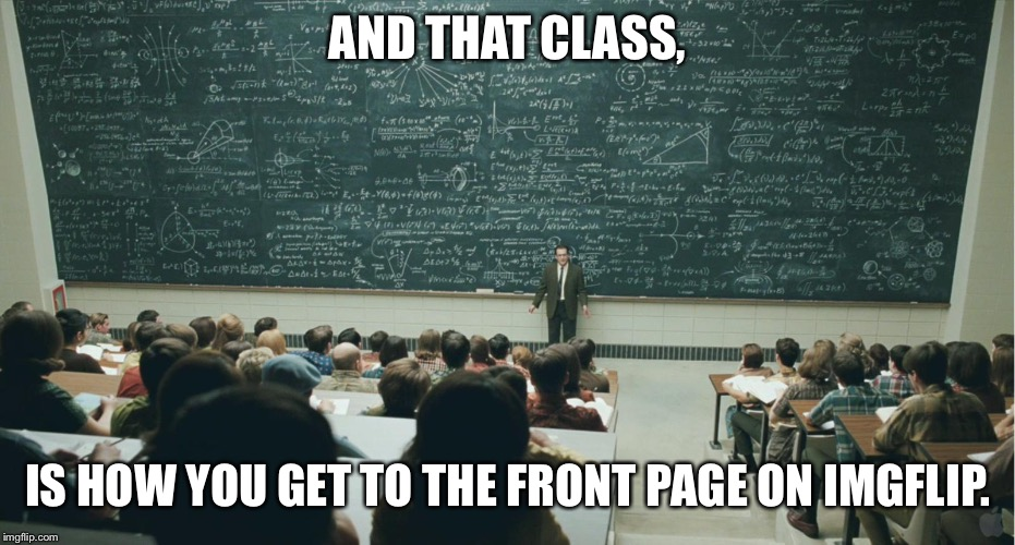 AND THAT CLASS, IS HOW YOU GET TO THE FRONT PAGE ON IMGFLIP. | image tagged in and that class ... | made w/ Imgflip meme maker