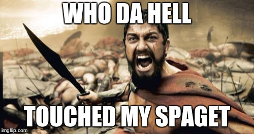 Sparta Leonidas Meme | WHO DA HELL TOUCHED MY SPAGET | image tagged in memes,sparta leonidas | made w/ Imgflip meme maker
