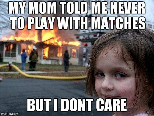 Disaster Girl Meme | MY MOM TOLD ME NEVER TO PLAY WITH MATCHES BUT I DONT CARE | image tagged in memes,disaster girl | made w/ Imgflip meme maker
