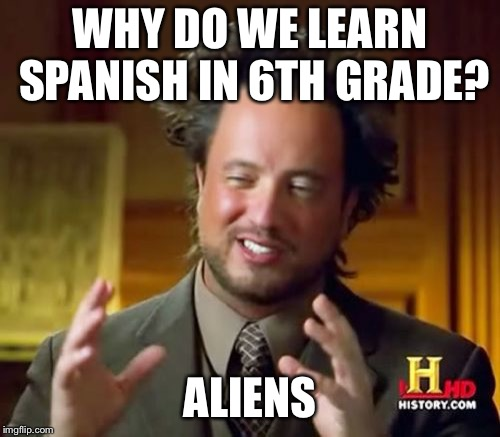 Ancient Aliens Meme | WHY DO WE LEARN SPANISH IN 6TH GRADE? ALIENS | image tagged in memes,ancient aliens | made w/ Imgflip meme maker