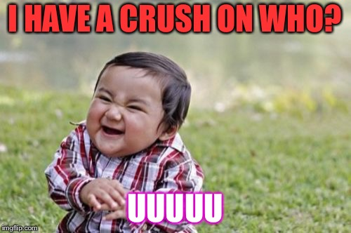 Evil Toddler Meme | I HAVE A CRUSH ON WHO? UUUUU | image tagged in memes,evil toddler | made w/ Imgflip meme maker