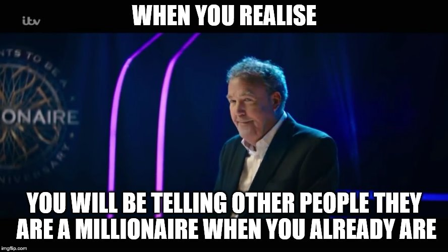 WHEN YOU REALISE YOU WILL BE TELLING OTHER PEOPLE THEY ARE A MILLIONAIRE WHEN YOU ALREADY ARE | image tagged in jeremy clarkson taking over who wants to be a millionaire | made w/ Imgflip meme maker