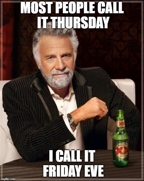The Most Interesting Man In The World | MOST PEOPLE CALL IT THURSDAY I CALL IT FRIDAY EVE | image tagged in memes,the most interesting man in the world,doctordoomsday180,friday,thursday,friday eve | made w/ Imgflip meme maker