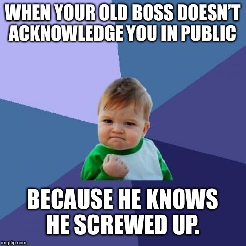 Success Kid Meme | WHEN YOUR OLD BOSS DOESN'T ACKNOWLEDGE YOU IN PUBLIC BECAUSE HE KNOWS HE SCREWED UP. | image tagged in memes,success kid | made w/ Imgflip meme maker