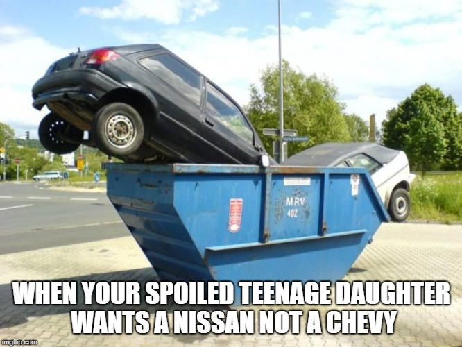 Chevy drama |  WHEN YOUR SPOILED TEENAGE DAUGHTER WANTS A NISSAN NOT A CHEVY | image tagged in chevy sucks,funny,spoiled brat | made w/ Imgflip meme maker
