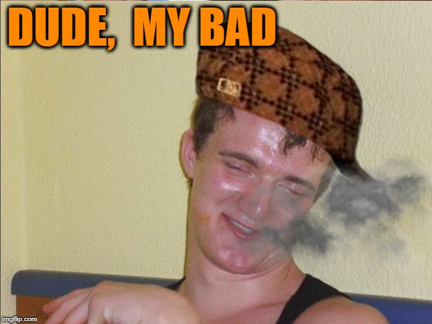 DUDE,  MY BAD | made w/ Imgflip meme maker