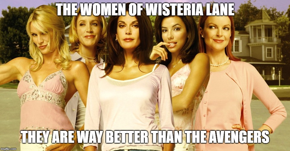 Desperate Housewives | THE WOMEN OF WISTERIA LANE THEY ARE WAY BETTER THAN THE AVENGERS | image tagged in wisteria forever | made w/ Imgflip meme maker