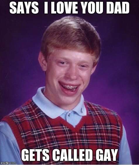 Bad Luck Brian Meme | SAYS  I LOVE YOU DAD GETS CALLED GAY | image tagged in memes,bad luck brian | made w/ Imgflip meme maker