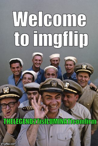 McHale's Navy | Welcome to imgflip THELEGEND27isILUMINATIcomfirm | image tagged in mchale's navy | made w/ Imgflip meme maker