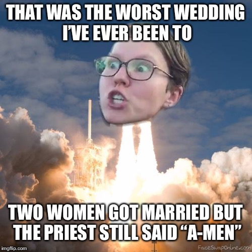 "TRIGGERED FLOUNCE BLAST OFF | THAT WAS THE WORST WEDDING I'VE EVER BEEN TO TWO WOMEN GOT MARRIED BUT THE PRIEST STILL SAID ""A-MEN"" 