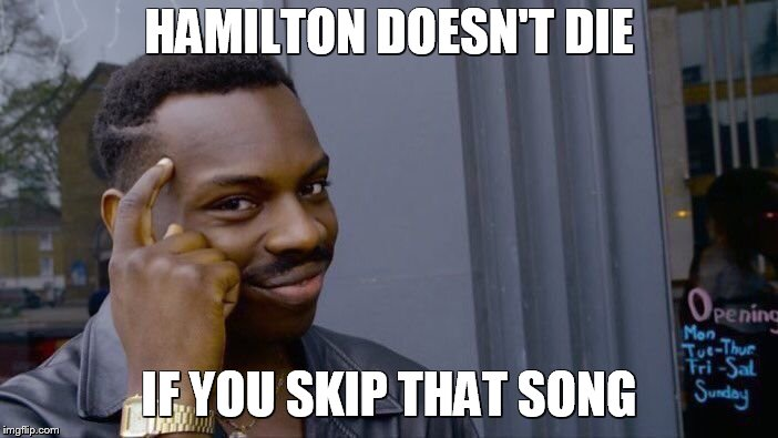 Roll Safe Think About It Meme | HAMILTON DOESN'T DIE IF YOU SKIP THAT SONG | image tagged in memes,roll safe think about it | made w/ Imgflip meme maker