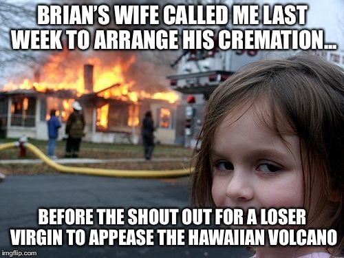 Disaster Girl Meme | BRIAN'S WIFE CALLED ME LAST WEEK TO ARRANGE HIS CREMATION... BEFORE THE SHOUT OUT FOR A LOSER VIRGIN TO APPEASE THE HAWAIIAN VOLCANO | image tagged in memes,disaster girl | made w/ Imgflip meme maker