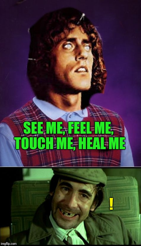 It's your wicked uncle Ernie... | SEE ME, FEEL ME, TOUCH ME, HEAL ME ! | image tagged in tommy | made w/ Imgflip meme maker